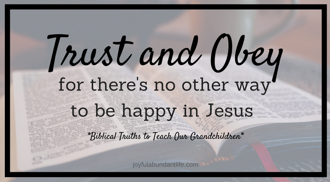 Trust and Obey for there's no other way to be happy in Jesus, but to trust and obey - Biblical Truths to instill into my Grandchildren