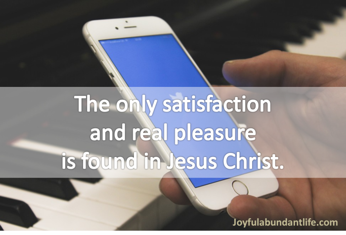 The only satisfaction and real pleasure is found in Jesus Christ.