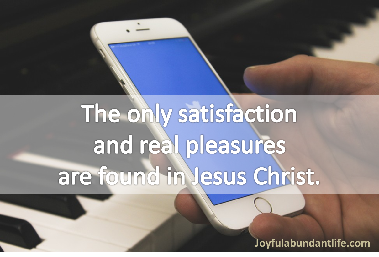The only satisfaction and real pleasures are found in Jesus Christ