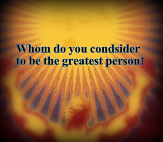 Whom do you consider the greatest person?