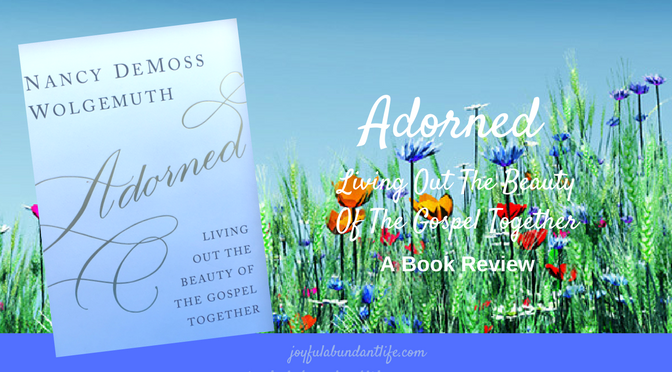 Adorned - Living Out The Beauty Of The Gospel Together by Nancy DeMoss Wolgemuth - A Book Review