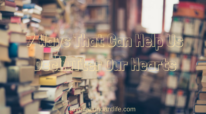 7 Ways That Can Help Us Declutter Our Hearts