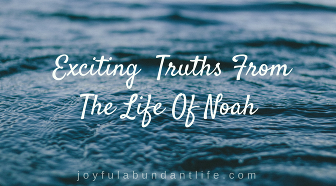 Exciting Truths from the Life of Noah-Hallelujah! They are for us too!