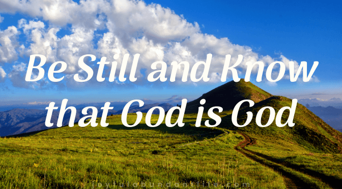 Be Still and Know that God is God