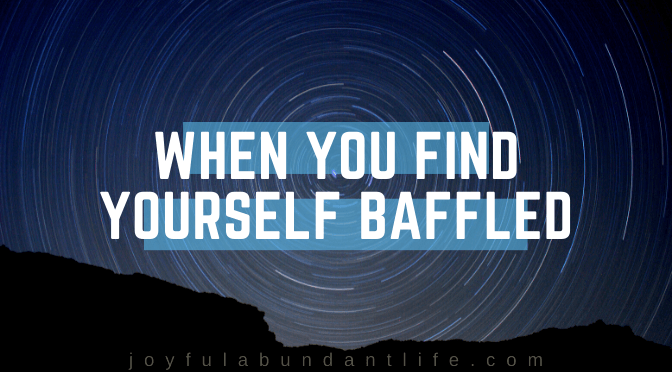 When You Find Yourself Baffled!