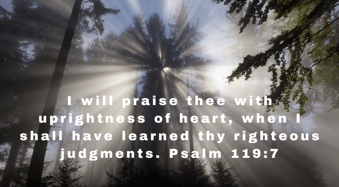 I will praise thee with uprightness of heart, when I shall have learned thy righteous judgments. Psalm 119:7